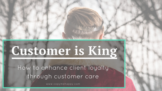 Customer is King. How to enhance client loyalty through customer care.